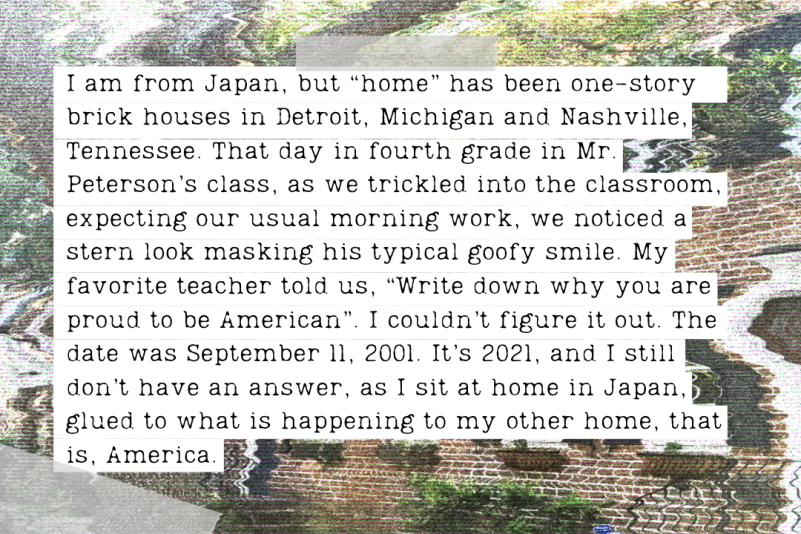 """""""I am from Japan, but """"home"""" has been one-story brick houses in Detroit, Michigan and Nashville, Tennessee. That day in fourth grade in Mr. Peterson's class. As we trickled into the classroom, expecting our usual morning work, we noticed a stern look masking his typical goofy smile. My favorite teacher told us, """"Write down why you are proud to be American"""". I couldn't figure it out. The date was September 11, 2001. It's 2021, and I still don't have an answer, as I sit at home in Japan, glued to what [...]"""""""