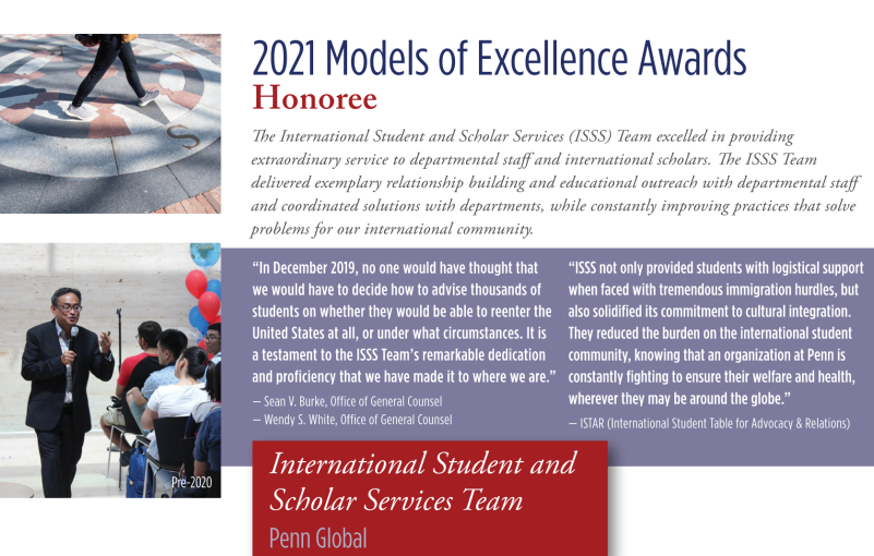 2021 Models of Excellence Awards Honoree The International Student and Scholar Services (ISSS) Team excelled in providing extraordinary service to departmental staff and international scholars. The ISSS Team delivered exemplary relationship building and educational outreach with departmental staff and coordinated solutions with departments , while constantly improving practices that solve problems for our international community.